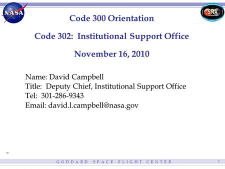 G O D D A R D S P A C E F L I G H T C E N T E R 1 Code 300 Orientation Code 302: Institutional Support Office November 16, 2010 Name: David Campbell Title: