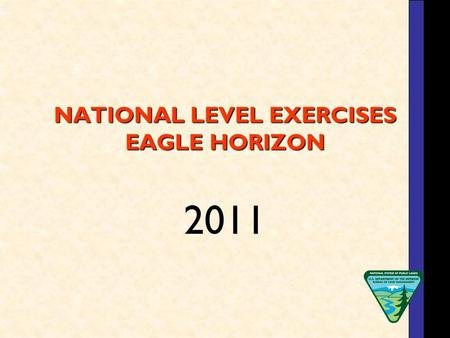 NATIONAL LEVEL EXERCISES EAGLE HORIZON 2011. Eagle Horizon 2011 Each year the BLM, under the direction of the DOI Office of Emergency Management, participates.