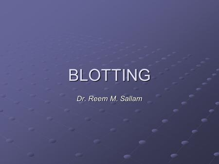 BLOTTING Dr. Reem M. Sallam. OBJECTIVES To understand the basic concept of blotting techniques (Southern, northern, western) To know the main applications.