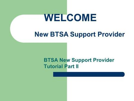 BTSA New Support Provider Tutorial Part II WELCOME New BTSA Support Provider.