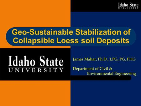 Geo-Sustainable Stabilization of Collapsible Loess soil Deposits James Mahar, Ph.D., LPG, PG, PHG Department of Civil & Environmental Engineering.