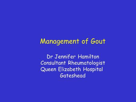 Management of Gout Dr Jennifer Hamilton Consultant Rheumatologist Queen Elizabeth Hospital Gateshead.