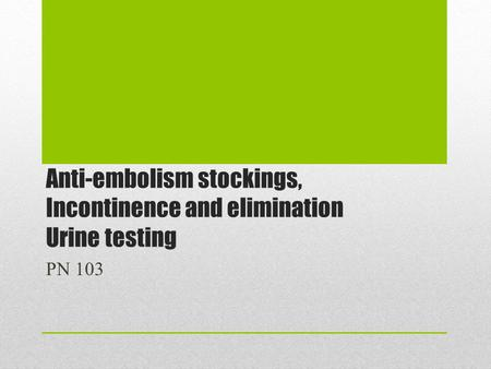 Anti-embolism stockings, Incontinence and elimination Urine testing PN 103.