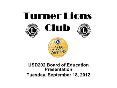 Turner Lions Club USD202 Board of Education Presentation Tuesday, September 18, 2012.