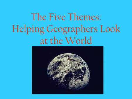 The Five Themes: Helping Geographers Look at the World.