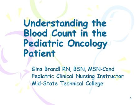 1 Understanding the Blood Count in the Pediatric Oncology Patient Gina Brandl RN, BSN, MSN-Cand Pediatric Clinical Nursing Instructor Mid-State Technical.