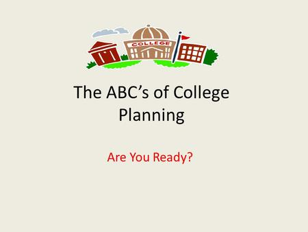 The ABCs of College Planning Are You Ready?. This is Part Two of a Series Part Three- In early September, an evening on the college application process.