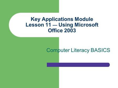 Key Applications Module Lesson 11 Using Microsoft Office 2003 Computer Literacy BASICS.