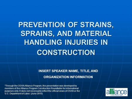 PREVENTION OF STRAINS, SPRAINS, AND MATERIAL HANDLING INJURIES IN CONSTRUCTION INSERT SPEAKER NAME, TITLE, AND ORGANIZATION INFORMATION *Through the OSHA.