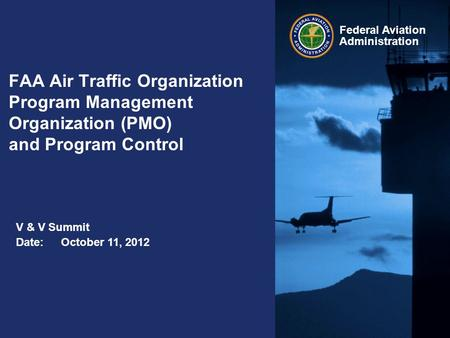 Federal Aviation Administration FAA Air Traffic Organization Program Management Organization (PMO) and Program Control Date:October 11, 2012 V & V Summit.