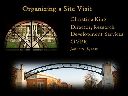 Organizing a Site Visit Here Christine King Director, Research Development Services OVPR January 18, 2012.