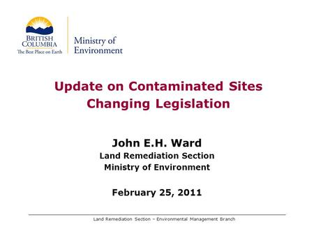 Land Remediation Section – Environmental Management Branch Update on Contaminated Sites Changing Legislation John E.H. Ward Land Remediation Section Ministry.