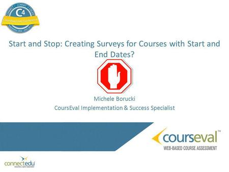Start and Stop: Creating Surveys for Courses with Start and End Dates? Michele Borucki CoursEval Implementation & Success Specialist.