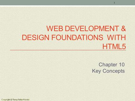 Copyright © Terry Felke-Morris WEB DEVELOPMENT & DESIGN FOUNDATIONS WITH HTML5 Chapter 10 Key Concepts 1 Copyright © Terry Felke-Morris.