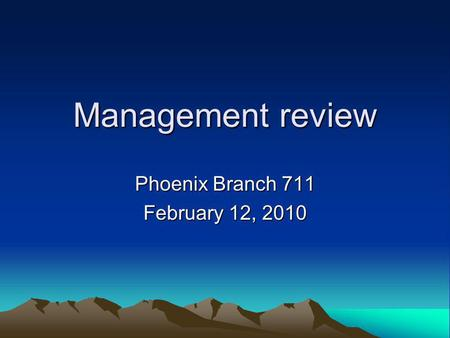 Management review Phoenix Branch 711 February 12, 2010.