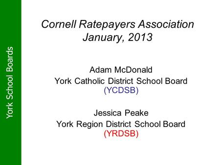 York School Boards Cornell Ratepayers Association January, 2013 Adam McDonald York Catholic District School Board (YCDSB) Jessica Peake York Region District.