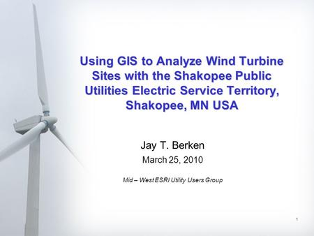 1 Using GIS to Analyze Wind Turbine Sites with the Shakopee Public Utilities Electric Service Territory, Shakopee, MN USA Jay T. Berken March 25, 2010.
