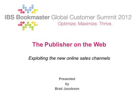 Presented by Brad Jacobson The Publisher on the Web Exploiting the new online sales channels.