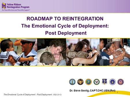 The Emotional Cycle of Deployment: Post Deployment (FEB 2013) 1 ROADMAP TO REINTEGRATION The Emotional Cycle of Deployment: Post Deployment Dr. Steve Seelig,