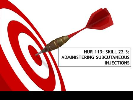 NUR 113: SKILL 22-3: ADMINISTERING SUBCUTANEOUS INJECTIONS.