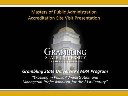 Masters of Public Administration Accreditation Site Visit Presentation Grambling State Universitys MPA Program Excelling in Public Administration and Managerial.