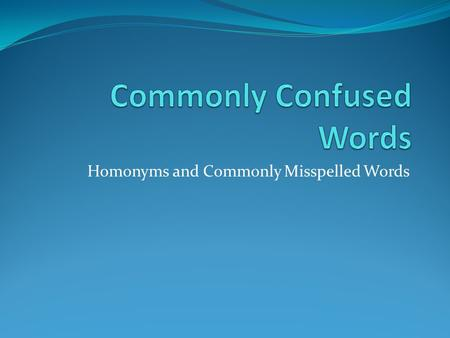 Homonyms and Commonly Misspelled Words. Commonly Confused Words Here are some words whose meanings are commonly confused: accept/except accept means to.
