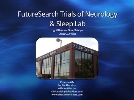 FutureSearch Trials of Neurology & Sleep Lab 5508 Parkcrest Drive, Suite 310 Austin, TX 78731 Presented By Bobbie Theodore Alliance Director