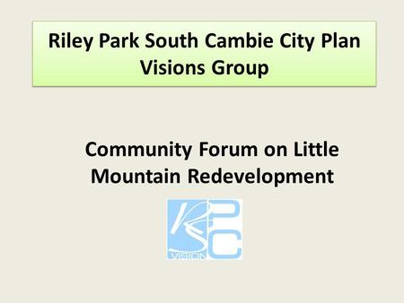 Riley Riley Park South Cambie City Plan Visions Group rk South CambiRe City Plan Visions Group Community Forum on Little Mountain Redevelopment.