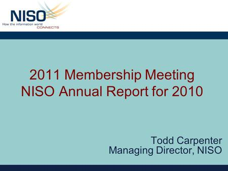 2011 Membership Meeting NISO Annual Report for 2010 Todd Carpenter Managing Director, NISO.