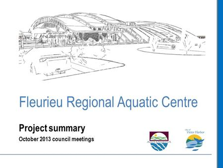 Fleurieu Regional Aquatic Centre Project summary October 2013 council meetings.
