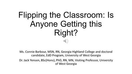 Flipping the Classroom: Is Anyone Getting this Right? Ms. Connie Barbour, MSN, RN, Georgia Highland College and doctoral candidate, EdD Program, University.
