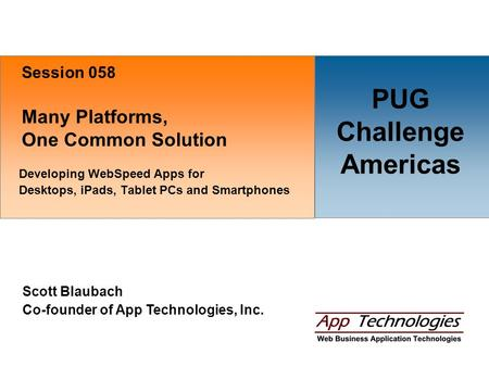 Many Platforms, One Common Solution Developing WebSpeed Apps for Desktops, iPads, Tablet PCs and Smartphones Scott Blaubach Co-founder of App Technologies,