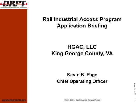 Www.drpt.virginia.gov April 16, 2014 HGAC, LLC – Rail Industrial Access Project 1 Rail Industrial Access Program Application Briefing Kevin B. Page Chief.