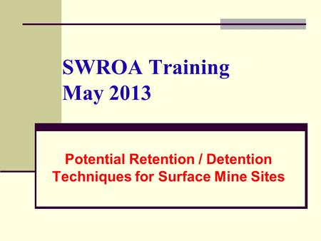 SWROA Training May 2013 Potential Retention / Detention Techniques for Surface Mine Sites.