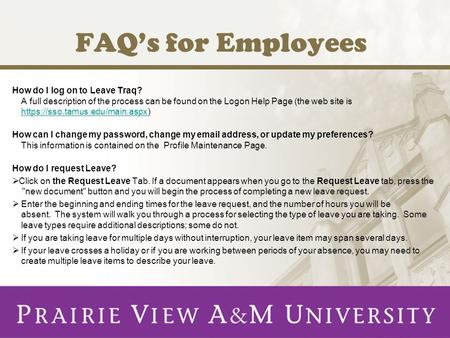 FAQs for Employees How do I log on to Leave Traq? A full description of the process can be found on the Logon Help Page (the web site is https://sso.tamus.edu/main.aspx)