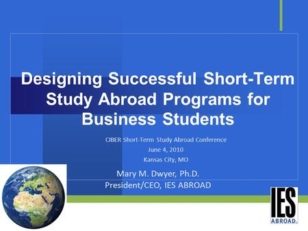 Designing Successful Short-Term Study Abroad Programs for Business Students CIBER Short-Term Study Abroad Conference June 4, 2010 Kansas City, MO Mary.