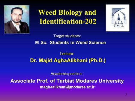 Weed Biology and Identification-202 Target students: M.Sc. Students in Weed Science Lecture: Dr. Majid AghaAlikhani (Ph.D.) Academic position : Associate.