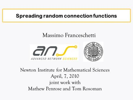 Spreading random connection functions Massimo Franceschetti Newton Institute for Mathematical Sciences April, 7, 2010 joint work with Mathew Penrose and.