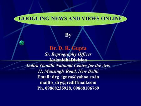 GOOGLING NEWS AND VIEWS ONLINE By Dr. D. R. Gupta Sr. Reprography Officer Kalanidhi Division Indira Gandhi National Centre for the Arts 11, Mansingh Road,