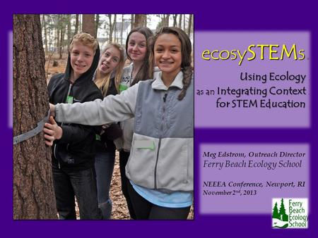 Ecosy STEM s. u sing Ecology. as an Integrating Context. for STEM Education. Meg Edstrom, Outreach Director Ferry Beach Ecology School NEEEA Conference,
