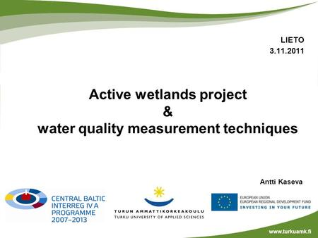 Antti Kaseva www.turkuamk.fi LIETO 3.11.2011 Active wetlands project & water quality measurement techniques.