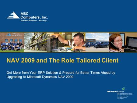 NAV 2009 and The Role Tailored Client Get More from Your ERP Solution & Prepare for Better Times Ahead by Upgrading to Microsoft Dynamics NAV 2009.