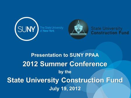 Presentation to SUNY PPAA 2012 Summer Conference by the State University Construction Fund July 19, 2012.