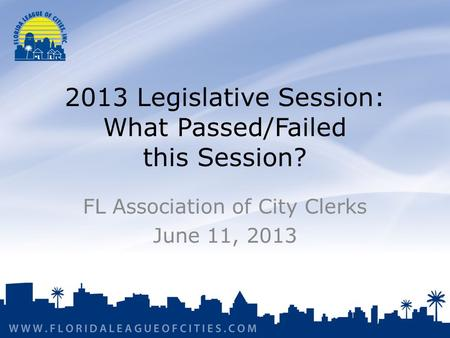 2013 Legislative Session: What Passed/Failed this Session? FL Association of City Clerks June 11, 2013.