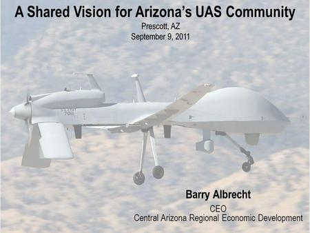 A Shared Vision for Arizonas UAS Community Prescott, AZ September 9, 2011 Barry Albrecht CEO Central Arizona Regional Economic Development.