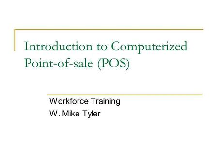 Introduction to Computerized Point-of-sale (POS) Workforce Training W. Mike Tyler.