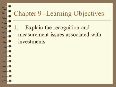 Chapter 9--Learning Objectives 1.Explain the recognition and measurement issues associated with investments.