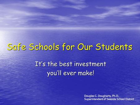 Safe Schools for Our Students Its the best investment youll ever make! Douglas C. Dougherty, Ph.D. Superintendent of Seaside School District.