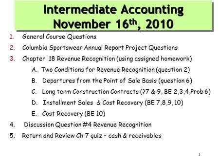 1.General Course Questions 2.Columbia Sportswear Annual Report Project Questions 3.Chapter 18 Revenue Recognition (using assigned homework) A. Two Conditions.