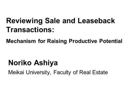 Reviewing Sale and Leaseback Transactions: Mechanism for Raising Productive Potential Noriko Ashiya Meikai University, Faculty of Real Estate.